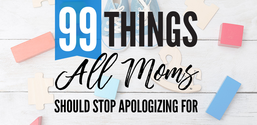 99 Things Moms Should Stop Apologizing For